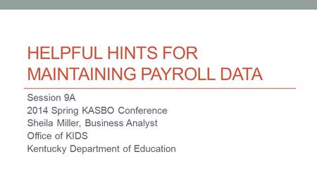 HELPFUL HINTS FOR MAINTAINING PAYROLL DATA Session 9A 2014 Spring KASBO Conference Sheila Miller, Business Analyst Office of KIDS Kentucky Department of.