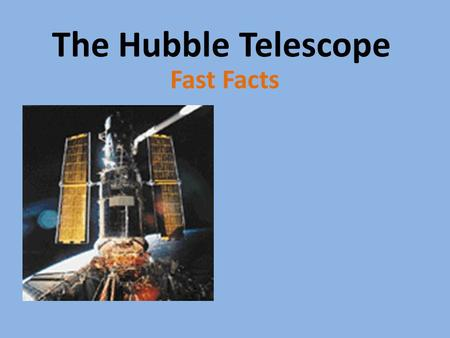 The Hubble Telescope Fast Facts. # 1 The Hubble Telescope travels around the Earth at a speed of 5 miles per second.