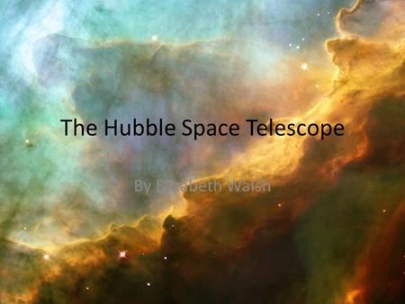 The Hubble Space Telescope By Elizabeth Walsh. The Beginning of Hubble Astrophysicist Dr. Lyman Spitzer Jr. proposed the idea of a space telescope in.