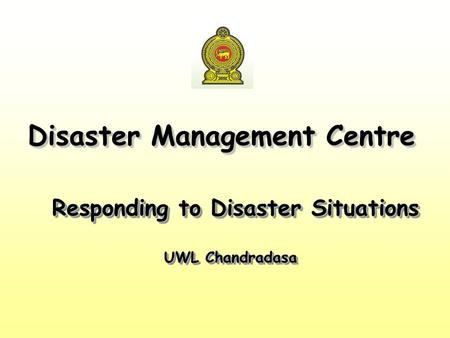 Responding to Disaster Situations UWL Chandradasa Responding to Disaster Situations UWL Chandradasa Disaster Management Centre.