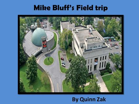 Mike Bluff's Field trip By Quinn Zak. Mike Bluff's Field Trip by Quinn Zak.