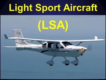 Light Sport Aircraft (LSA). Content Part 21 Certification of Products (S) LSA Factory Manufactured – Standards Maintenance of LSA What you CAN do in an.