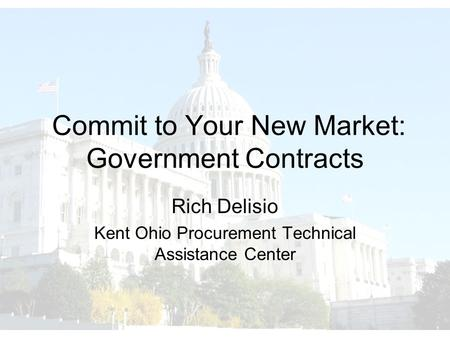 Commit to Your New Market: Government Contracts Rich Delisio Kent Ohio Procurement Technical Assistance Center.