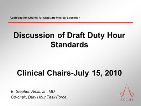 Accreditation Council for Graduate Medical Education Discussion of Draft Duty Hour Standards Clinical Chairs-July 15, 2010 E. Stephen Amis, Jr., MD Co-chair,