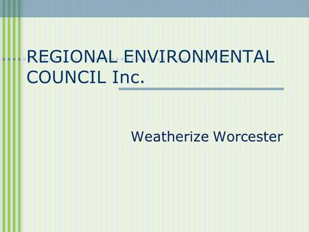 REGIONAL ENVIRONMENTAL COUNCIL Inc. Weatherize Worcester.