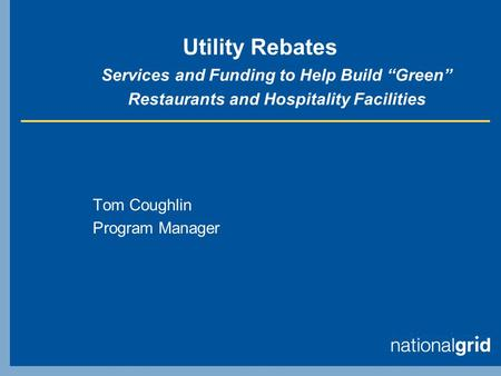 "Utility Rebates Services and Funding to Help Build ""Green"" Restaurants and Hospitality Facilities Tom Coughlin Program Manager."