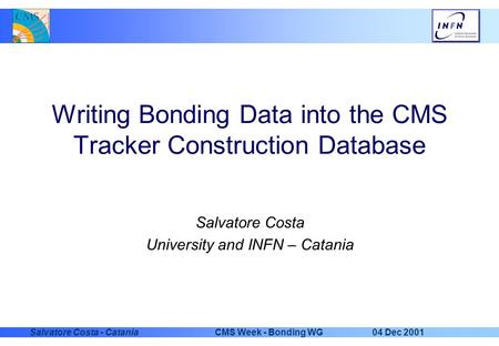 04 Dec 2001CMS Week - Bonding WGSalvatore Costa - Catania Writing Bonding Data into the CMS Tracker Construction Database Salvatore Costa University and.