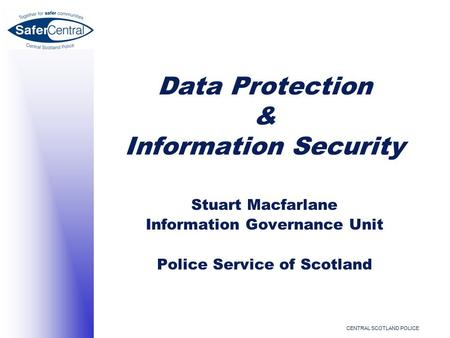 CENTRAL SCOTLAND POLICE Data Protection & Information Security Stuart Macfarlane Information Governance Unit Police Service of Scotland.
