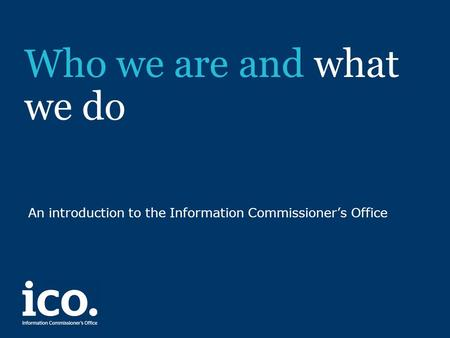 Who we are and what we do An introduction to the Information Commissioner's Office.