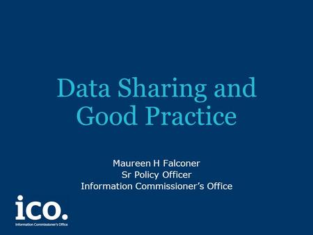 Data Sharing and Good Practice Maureen H Falconer Sr Policy Officer Information Commissioner's Office.