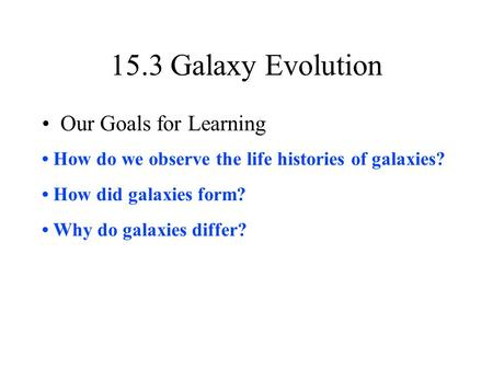 15.3 Galaxy Evolution Our Goals for Learning How do we observe the life histories of galaxies? How did galaxies form? Why do galaxies differ?