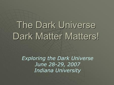 The Dark Universe Dark Matter Matters! Exploring the Dark Universe June 28-29, 2007 Indiana University.