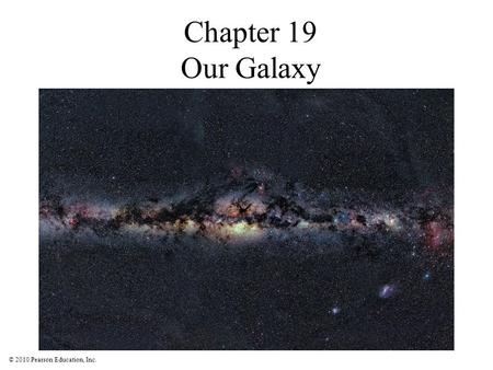 © 2010 Pearson Education, Inc. Chapter 19 Our Galaxy.