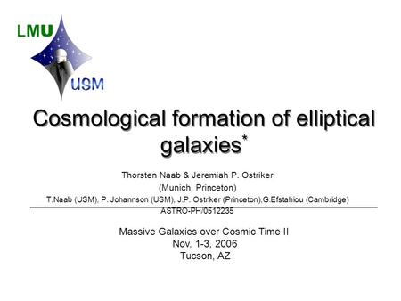 Cosmological formation of elliptical galaxies * Thorsten Naab & Jeremiah P. Ostriker (Munich, Princeton) T.Naab (USM), P. Johannson (USM), J.P. Ostriker.
