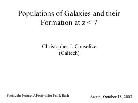 Populations of Galaxies and their Formation at z < 7 Christopher J. Conselice (Caltech) Austin, October 18, 2003 Facing the Future: A Festival for Frank.