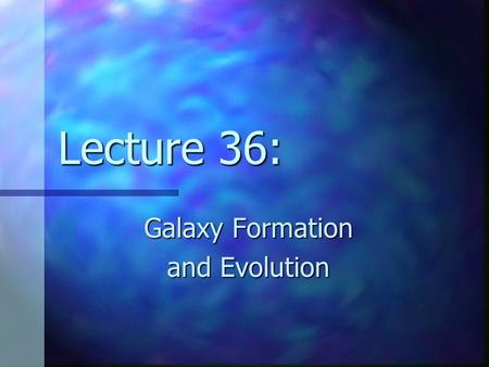 Lecture 36: Galaxy Formation and Evolution.