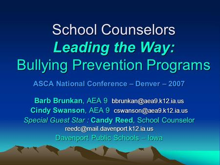 School Counselors Leading the Way: Bullying Prevention Programs ASCA National Conference – Denver – 2007 Barb Brunkan, AEA 9 Cindy.