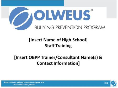 [Insert Name of High School] Staff Training [Insert OBPP Trainer/Consultant Name(s) & Contact Information] ©2015 Olweus Bullying Prevention Program, U.S.