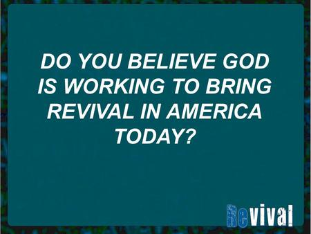 DO YOU BELIEVE GOD IS WORKING TO BRING REVIVAL IN AMERICA TODAY?