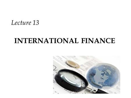 INTERNATIONAL FINANCE Lecture 13. Review Relative Interest Rate Relative Income Level Expectations Speculating on Anticipated Exchange Rates.