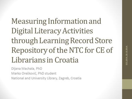 Measuring Information and Digital Literacy Activities through Learning Record Store Repository of the NTC for CE of Librarians in Croatia Dijana Machala,