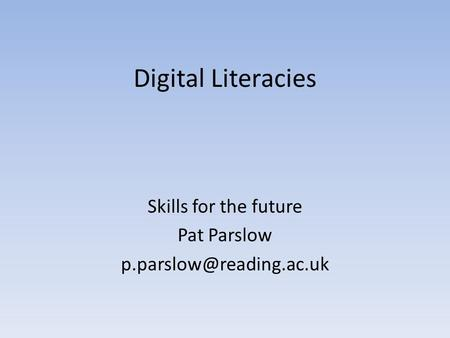 Digital Literacies Skills for the future Pat Parslow