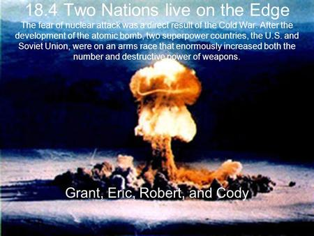 18.4 Two Nations live on the Edge The fear of nuclear attack was a direct result of the Cold War. After the development of the atomic bomb, two superpower.