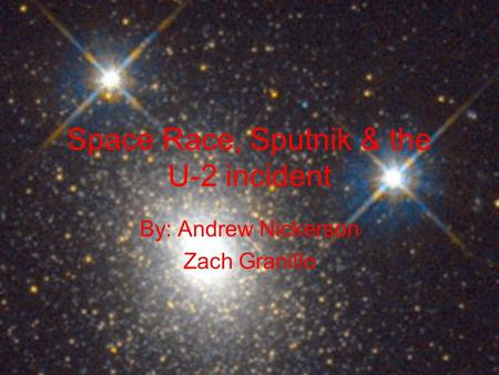 Space Race, Sputnik & the U-2 incident By: Andrew Nickerson Zach Granillo.