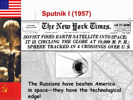 Sputnik I (1957) The Russians have beaten America in space—they have the technological edge!