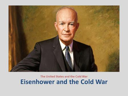 Eisenhower and the Cold War The United States and the Cold War.