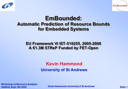 Slide 1 Kevin Hammond, University of St Andrews Workshop on Resource Analysis Hatfield, Sept. 9th 2008 EmBounded: Automatic Prediction of Resource Bounds.