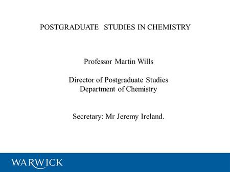 POSTGRADUATE STUDIES IN CHEMISTRY Professor Martin Wills Director of Postgraduate Studies Department of Chemistry Secretary: Mr Jeremy Ireland.