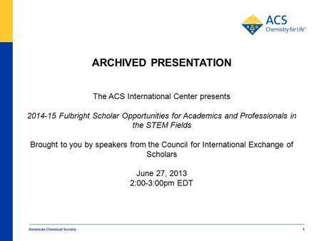 American Chemical Society 1 ARCHIVED PRESENTATION The ACS International Center presents 2014-15 Fulbright Scholar Opportunities for Academics and Professionals.