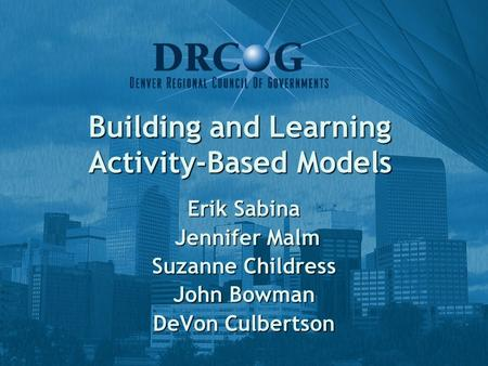 Building and Learning Activity-Based Models Erik Sabina Jennifer Malm Jennifer Malm Suzanne Childress John Bowman DeVon Culbertson.