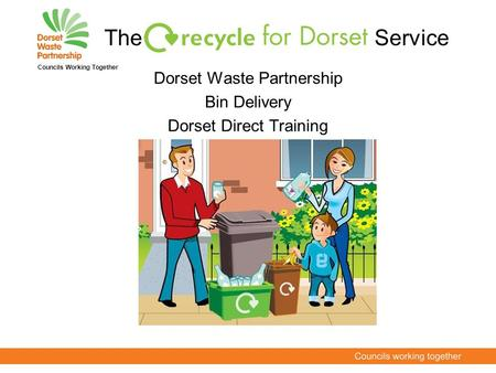 The Service Dorset Waste Partnership Bin Delivery Dorset Direct Training Councils Working Together.