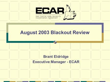 August 2003 Blackout Review Brant Eldridge Executive Manager - ECAR.