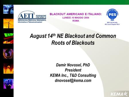 August 14 th NE Blackout and Common Roots of Blackouts Damir Novosel, PhD President KEMA Inc., T&D Consulting BLACKOUT AMERICANO E ITALIANO:
