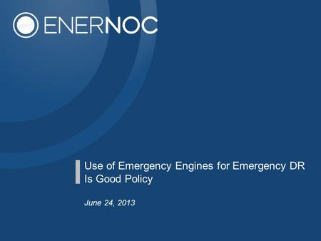 Use of Emergency Engines for Emergency DR Is Good Policy June 24, 2013.