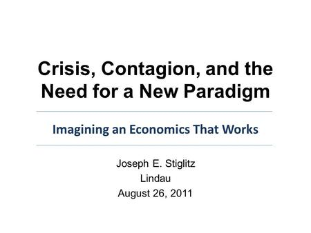 Crisis, Contagion, and the Need for a New Paradigm Joseph E. Stiglitz Lindau August 26, 2011 Imagining an Economics That Works.