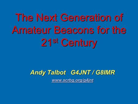 The Next Generation of Amateur Beacons for the 21 st Century Andy Talbot G4JNT / G8IMR www.scrbg.org/g4jnt.