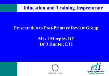 Education and Training Inspectorate Presentation to Post-Primary Review Group Mrs I Murphy, DE Dr J Hunter, ETI.