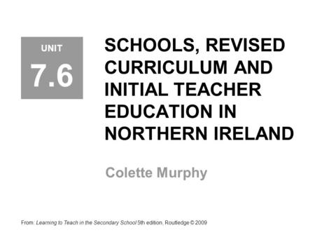 SCHOOLS, REVISED CURRICULUM AND INITIAL TEACHER EDUCATION IN NORTHERN IRELAND Colette Murphy From: Learning to Teach in the Secondary School 5th edition,