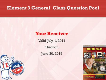 Element 3 General Class Question Pool Your Receiver Valid July 1, 2011 Through June 30, 2015.