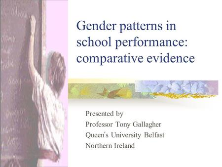 Gender patterns in school performance: comparative evidence Presented by Professor Tony Gallagher Queen ' s University Belfast Northern Ireland.