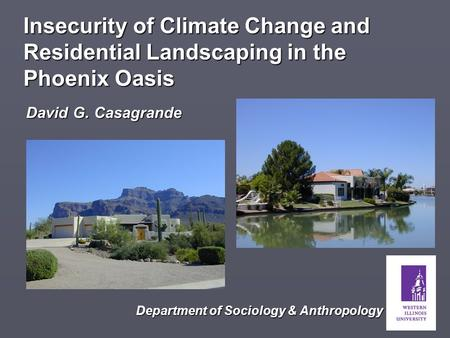 David G. Casagrande Insecurity of Climate Change and Residential Landscaping in the Phoenix Oasis Department of Sociology & Anthropology.