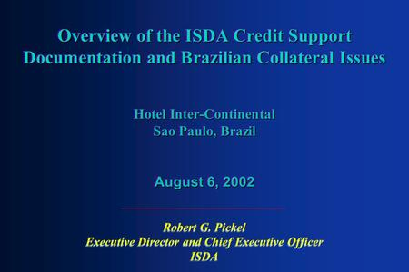 Overview of the ISDA Credit Support Documentation and Brazilian Collateral Issues Hotel Inter-Continental Sao Paulo, Brazil August 6, 2002 Robert G. Pickel.