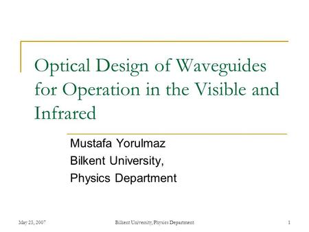 May 25, 2007Bilkent University, Physics Department1 Optical Design of Waveguides for Operation in the Visible and Infrared Mustafa Yorulmaz Bilkent University,