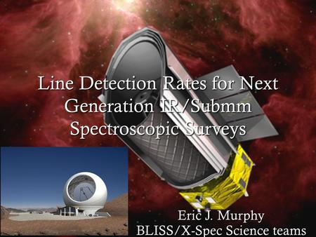 Line Detection Rates for Next Generation IR/Submm Spectroscopic Surveys Eric J. Murphy BLISS/X-Spec Science teams.