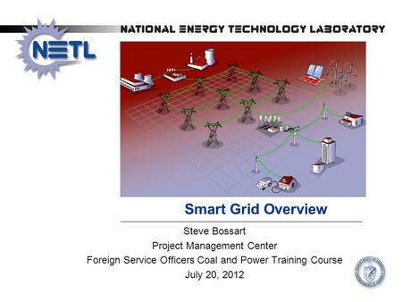 Smart Grid Overview Steve Bossart Project Management Center Foreign Service Officers Coal and Power Training Course July 20, 2012.
