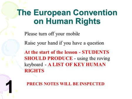 The European Convention on Human Rights Please turn off your mobile Raise your hand if you have a question At the start of the lesson - STUDENTS SHOULD.